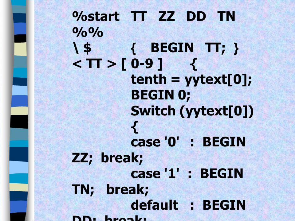 %start TT ZZ DD TN %% \ $ { BEGIN TT; } < TT > [ 0-9 ] { tenth = yytext[0]; BEGIN 0;
